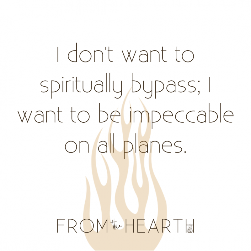 """White background with a translucent golden flame emerging from the bottom of the picture. Dark brown writing on top in center reading: """"I don't want to spiritually bypass; I want to be impeccable on all planes."""" Smaller company logo in dark brown writing along the bottom reading, """"From the Hearth."""""""