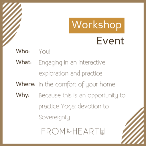 """""""Workshop Event. Who? You! What: Engaging in an interactive exploration and practice. Where? In the comfort of your home. Why? Because this is an opportunity to practice Yoga: devotion to Sovereignty."""""""