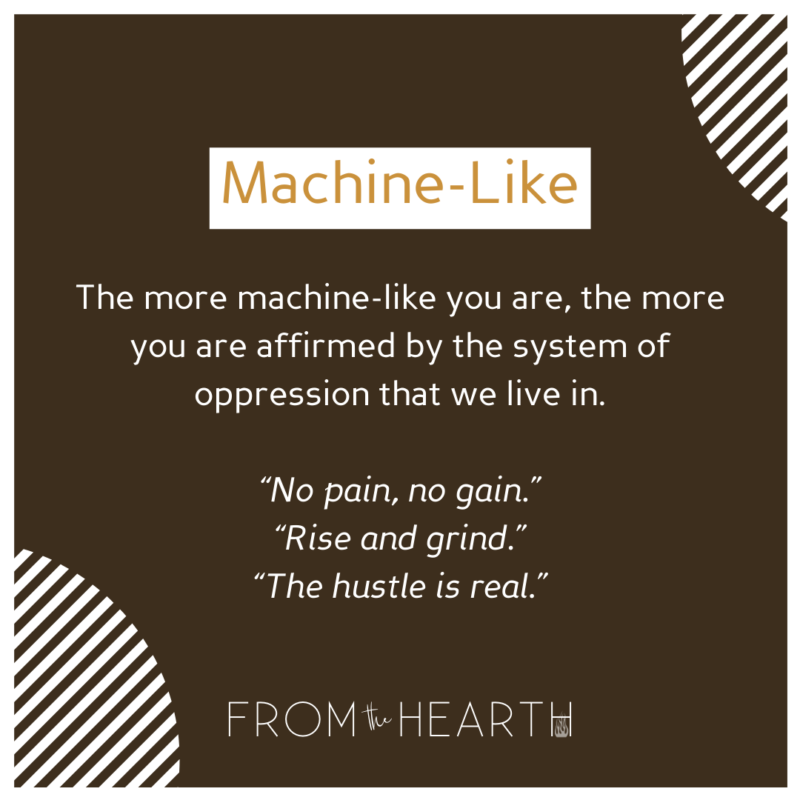 """""""Machine-Like: The more machine-like you are, the more you are affirmed by the system of oppression that we live in. 'No pain, no gain.' 'Rise and grind.' 'The hustle is real.'"""""""