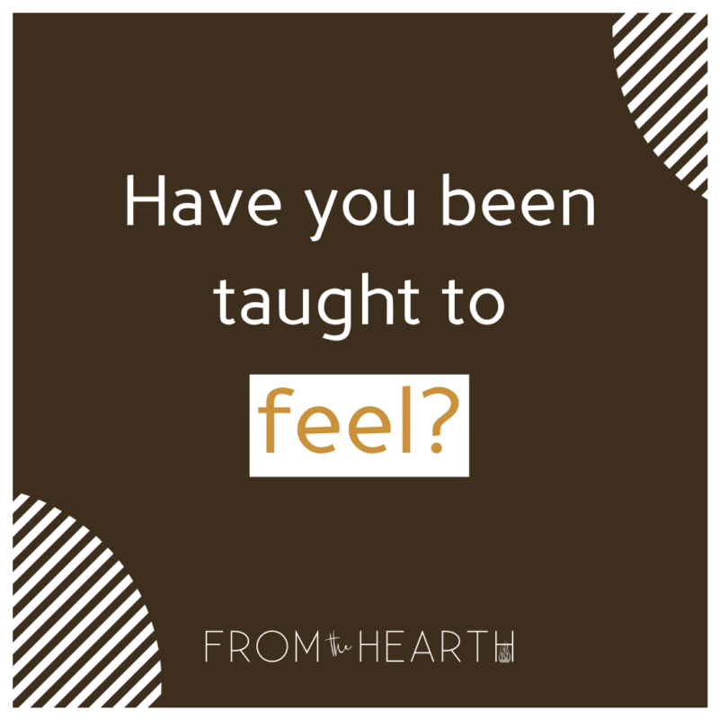 """""""Have you been taught to feel?"""" At the bottom and centered is a logo that reads, """"From The Hearth."""""""