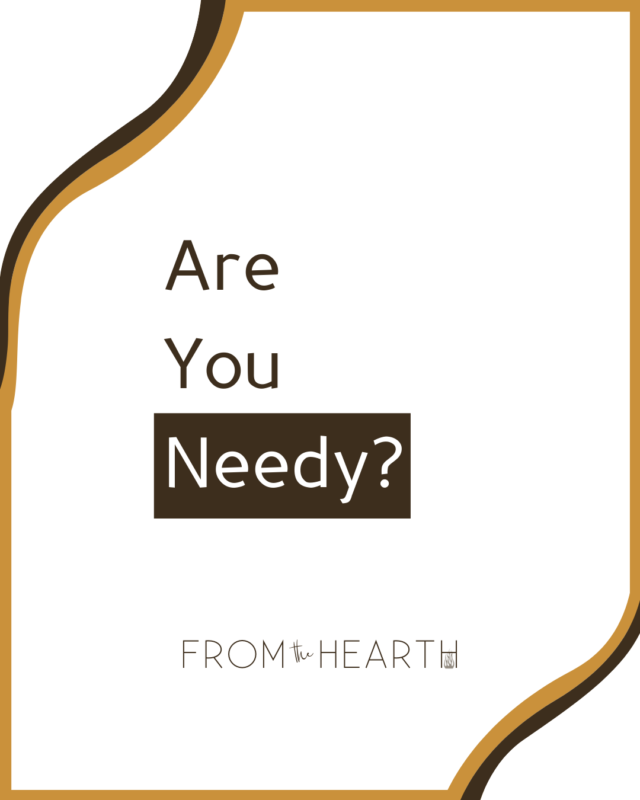 """""""Are You Needy?"""" written in dark text on a white background. At the bottom is a logo that reads, """"From The Hearth."""""""